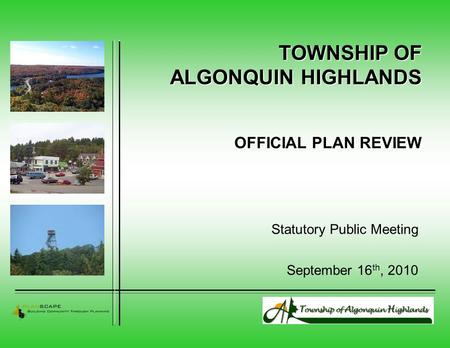 TOWNSHIP OF ALGONQUIN HIGHLANDS OFFICIAL PLAN REVIEW Statutory Public Meeting September 16 th, 2010.