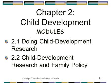 Copyright © 2009 Pearson Education Canada2-1 Chapter 2: Child Development 2.1 Doing Child-Development Research 2.2 Child-Development Research and Family.