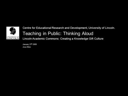 Centre for Educational Research and Development, University of Lincoln. Teaching in Public: Thinking Aloud Lincoln Academic Commons: Creating a Knowledge.