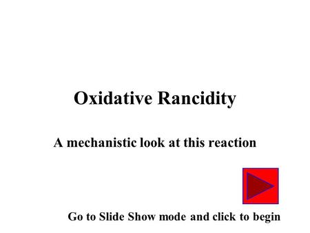 Oxidative Rancidity A mechanistic look at this reaction Go to Slide Show mode and click to begin.