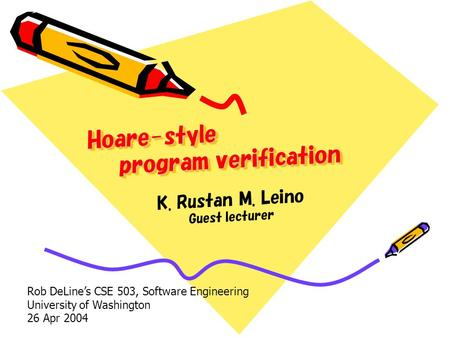 Hoare-style program verification K. Rustan M. Leino Guest lecturer Rob DeLine's CSE 503, Software Engineering University of Washington 26 Apr 2004.