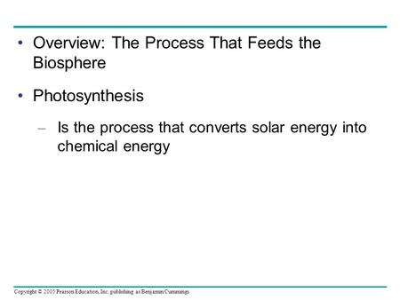 Copyright © 2005 Pearson Education, Inc. publishing as Benjamin Cummings Overview: The Process That Feeds the Biosphere Photosynthesis – Is the process.