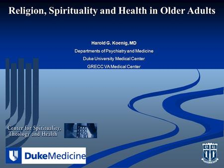 Religion, Spirituality and Health in Older Adults Harold G. Koenig, MD Departments of Psychiatry and Medicine Duke University Medical Center GRECC VA Medical.