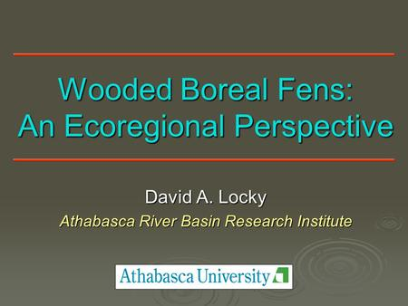 Wooded Boreal Fens: An Ecoregional Perspective David A. Locky Athabasca River Basin Research Institute.