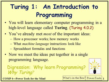 COMP 4—Power Tools for the Mind1 PowerTools What's in the Box? Turing 1: An Introduction to Programming You will learn elementary computer programming.