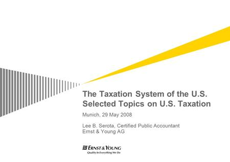 The Taxation System of the U.S. Selected Topics on U.S. Taxation Munich, 29 May 2008 Lee B. Serota, Certified Public Accountant Ernst & Young AG.