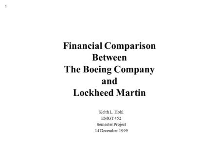 1 Financial Comparison Between The Boeing Company and Lockheed Martin Keith L. Hohl EMGT 452 Semester Project 14 December 1999.