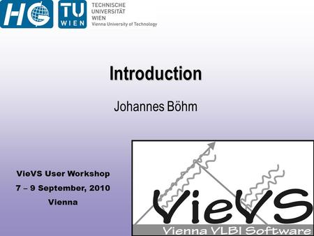 VieVS User Workshop 7 – 9 September, 2010 Vienna Introduction Johannes Böhm.