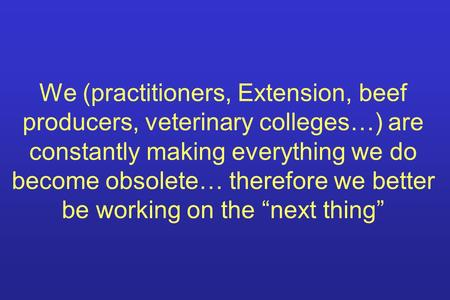 We (practitioners, Extension, beef producers, veterinary colleges…) are constantly making everything we do become obsolete… therefore we better be working.