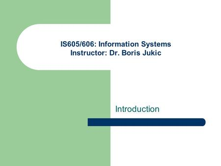 IS605/606: Information Systems Instructor: Dr. Boris Jukic Introduction.