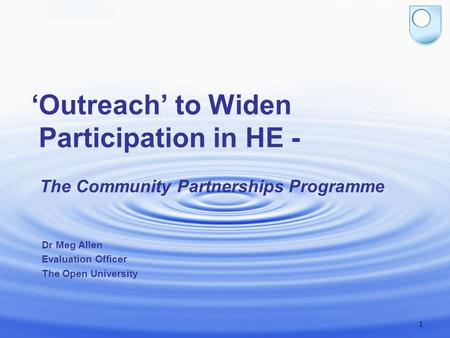1 'Outreach' to Widen Participation in HE - The Community Partnerships Programme Dr Meg Allen Evaluation Officer The Open University.