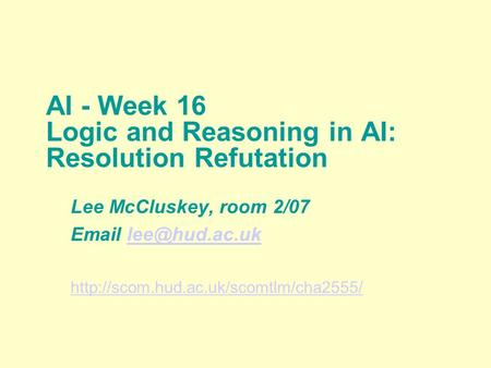 AI - Week 16 Logic and Reasoning in AI: Resolution Refutation Lee McCluskey, room 2/07