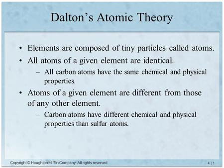 Copyright © Houghton Mifflin Company. All rights reserved. 4 | 1 Dalton's Atomic Theory Elements are composed of tiny particles called atoms. All atoms.