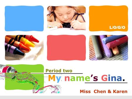 L/O/G/O My name's Gina. Miss Chen & Karen Period two.