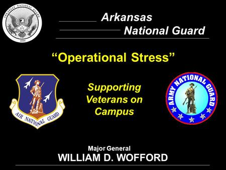 "1 Arkansas National Guard WILLIAM D. WOFFORD Supporting Veterans on Campus ""Operational Stress"" Major General."