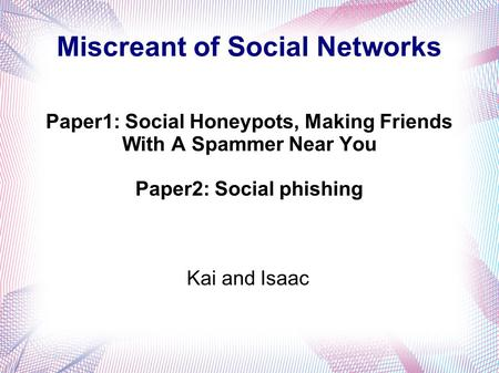 Miscreant of Social Networks Paper1: Social Honeypots, Making Friends With A Spammer Near You Paper2: Social phishing Kai and Isaac.