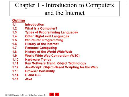  2001 Prentice Hall, Inc. All rights reserved. 1 Chapter 1 - Introduction to Computers and the Internet Outline 1.1 Introduction 1.2 What Is a Computer?