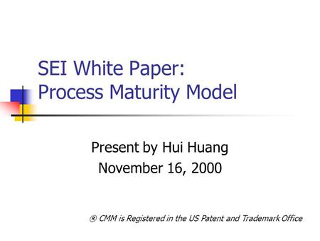 SEI White Paper: Process Maturity Model Present by Hui Huang November 16, 2000 ® CMM is Registered in the US Patent and Trademark Office.
