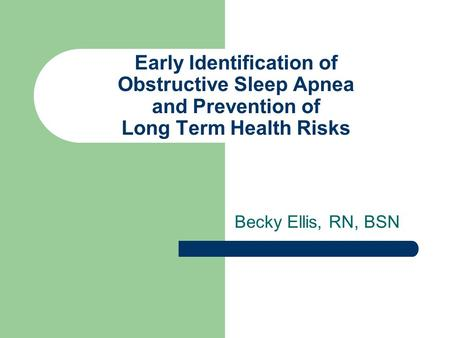 Early Identification of Obstructive Sleep Apnea and Prevention of Long Term Health Risks Becky Ellis, RN, BSN.