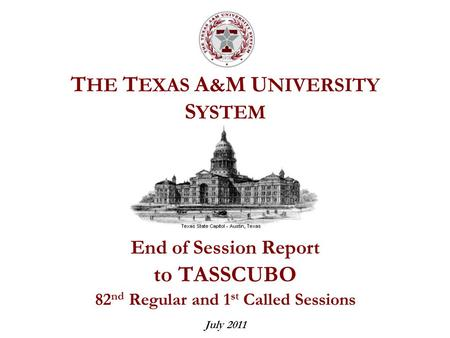 T HE T EXAS A & M U NIVERSITY S YSTEM End of Session Report to TASSCUBO 82 nd Regular and 1 st Called Sessions July 2011.