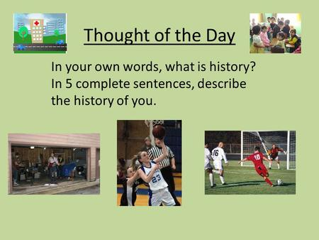 Thought of the Day In your own words, what is history? In 5 complete sentences, describe the history of you.