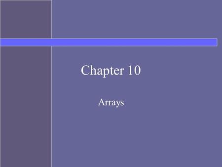 Chapter 10 Arrays. Topics Declaring and instantiating arrays Array element access Arrays of objects Arrays as method parameters Arrays as return values.
