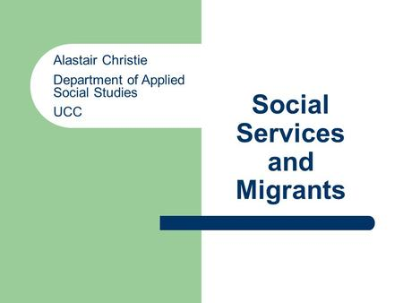 Social Services and Migrants Alastair Christie Department of Applied Social Studies UCC.