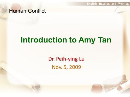 Introduction to Amy Tan Dr. Peih-ying Lu Nov. 5, 2009 Human Conflict.