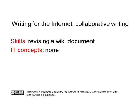 Writing for the Internet, collaborative writing Skills: revising a wiki document IT concepts: none This work is licensed under a Creative Commons Attribution-Noncommercial-
