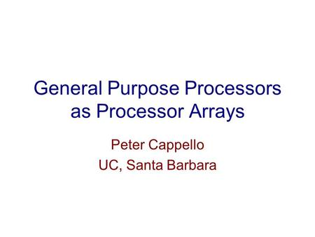 General Purpose Processors as Processor Arrays Peter Cappello UC, Santa Barbara.