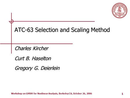 1 Workshop on GMSM for Nonlinear Analysis, Berkeley CA, October 26, 2006 ATC-63 Selection and Scaling Method Charles Kircher Curt B. Haselton Gregory G.