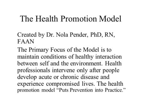 The Health Promotion Model Created by Dr. Nola Pender, PhD, RN, FAAN The Primary Focus of the Model is to maintain conditions of healthy interaction between.