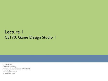 Lecture 1 CS170: Game Design Studio 1 UC Santa Cruz School of Engineering  29 September 2008.