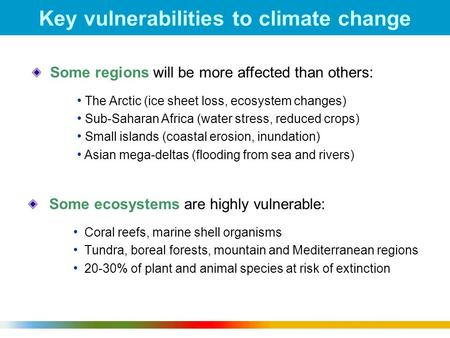 1 Key vulnerabilities to climate change Some ecosystems are highly vulnerable: Coral reefs, marine shell organisms Tundra, boreal forests, mountain and.