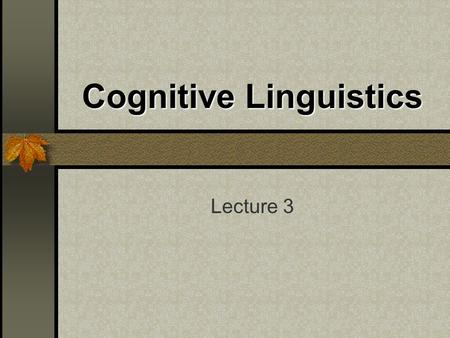 Cognitive Linguistics Lecture 3. Introduction Cognitive Linguistics is a new approach to the study of language that emerged in the 1970 ' s as a reaction.