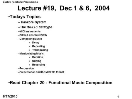 Cse536 Functional Programming 1 6/17/2015 Lecture #19, Dec 1 & 6, 2004 Todays Topics – Haskore System –The Music datatype –MIDI Instruments –Pitch & absolute.