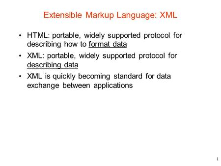 1 Extensible Markup Language: XML HTML: portable, widely supported protocol for describing how to format data XML: portable, widely supported protocol.