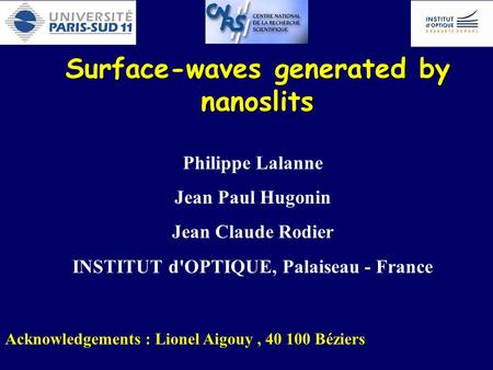 Surface-waves generated by nanoslits Philippe Lalanne Jean Paul Hugonin Jean Claude Rodier INSTITUT d'OPTIQUE, Palaiseau - France Acknowledgements : Lionel.