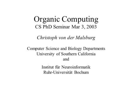 Organic Computing CS PhD Seminar Mar 3, 2003 Christoph von der Malsburg Computer Science and Biology Departments University of Southern California and.
