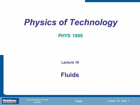 Fluids Introduction Section 0 Lecture 1 Slide 1 Lecture 19 Slide 1 INTRODUCTION TO Modern Physics PHYX 2710 Fall 2004 Physics of Technology—PHYS 1800 Spring.