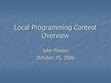 Local Programming Contest Overview John Paxton October 25, 2006.