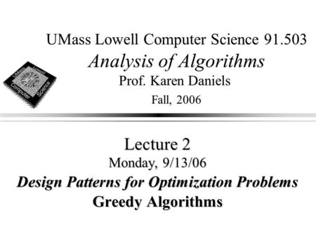 UMass Lowell Computer Science 91.503 Analysis of Algorithms Prof. Karen Daniels Fall, 2006 Lecture 2 Monday, 9/13/06 Design Patterns for Optimization Problems.