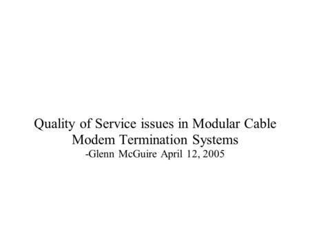 Quality of Service issues in Modular Cable Modem Termination Systems -Glenn McGuire April 12, 2005.