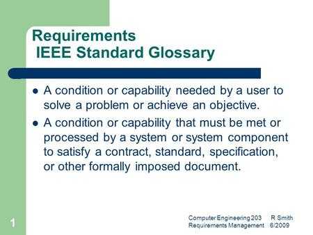 Computer Engineering 203 R Smith Requirements Management 6/2009 1 Requirements IEEE Standard Glossary A condition or capability needed by a user to solve.
