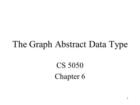 1 The Graph Abstract Data Type CS 5050 Chapter 6.