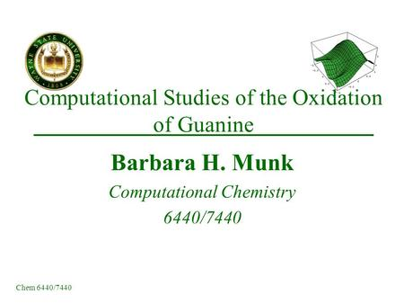 Chem 6440/7440 Computational Studies of the Oxidation of Guanine Barbara H. Munk Computational Chemistry 6440/7440.