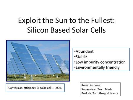 Exploit the Sun to the Fullest: Silicon Based Solar Cells Abundant Stable Low impurity concentration Environmentally friendly Conversion efficiency Si.