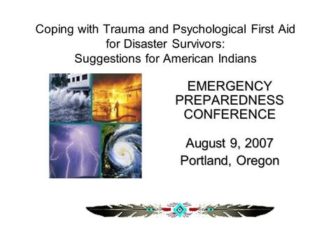 Coping with Trauma and Psychological First Aid for Disaster Survivors: Suggestions for American Indians EMERGENCY PREPAREDNESS CONFERENCE August 9, 2007.
