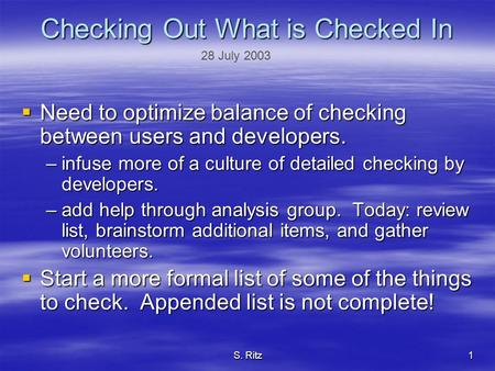 S. Ritz1 Checking Out What is Checked In  Need to optimize balance of checking between users and developers. –infuse more of a culture of detailed checking.