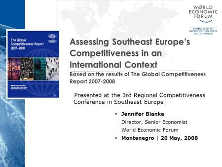  Jennifer Blanke Director, Senior Economist World Economic Forum  Montenegro | 20 May, 2008 Assessing Southeast Europe's Competitiveness in an International.